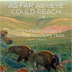 As Far as the Eye Could Reach: Accounts of Animals Along the Santa Fe Trail, 1821-1880