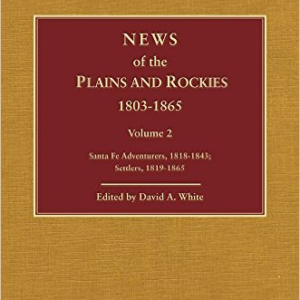 News of the Plains and Rockies: Santa Fe Adventurers, 1818-1843; Settlers, 1819-1865
