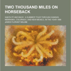 Two Thousand Miles on Horseback, Santa Fe and Back; A Summer Tour Through Kansas, Nebraska, Colorado, and New Mexico, in the Year 1866