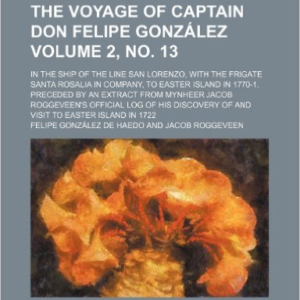 The Voyage of Captain Don Felipe Gonzalez Volume 2, No. 13; In the Ship of the Line San Lorenzo, with the Frigate Santa Rosalia in Company, to Easter Island in 1770-1. Preceded by an Extract from Mynheer Jacob Roggeveen's Official Log of His Discovery of