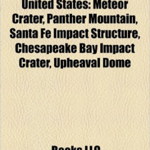 Impact Craters of the United States: Meteor Crater, Panther Mountain, Santa Fe Impact Structure, Chesapeake Bay Impact Crater, Upheaval Dome