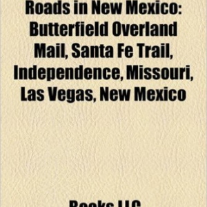 Historic Trails and Roads in New Mexico: Butterfield Overland Mail, Santa Fe Trail, Trails in New Mexico, Independence, Missouri, Las Vegas
