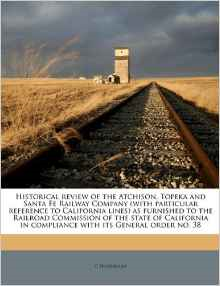 Historical Review of the Atchison, Topeka and Santa Fe Railway Company (with Particular Reference to California Lines) as Furnished to the Railroad Commission of the State of California in Compliance with Its General Order No. 38