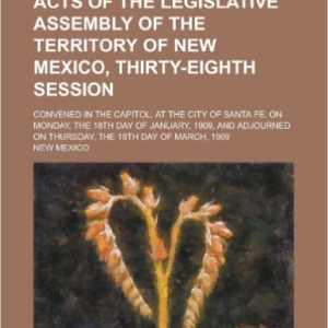Acts of the Legislative Assembly of the Territory of New Mexico, Thirty-Eighth Session; Convened in the Capitol, at the City of Santa Fe, on Monday, the 18th Day of January, 1909, and Adjourned on Thursday, the 18th Day of March, 1909
