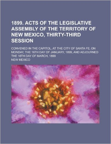 1899. Acts of the Legislative Assembly of the Territory of New Mexico, Thirty-Third Session; Convened in the Capitol, at the City of Santa Fe, on Monday, the 16th Day of January, 1899, and Adjourned the 16th Day of March, 1899