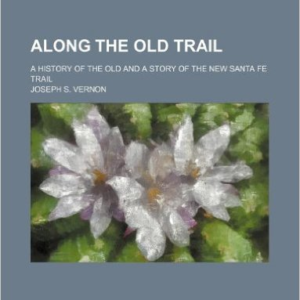 Along the Old Trail; A History of the Old and a Story of the New Santa Fe Trail