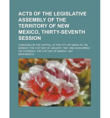 Acts of the Legislative Assembly of the Territory of New Mexico, Thirty-Seventh Session; Convened in the Capitol, at the City of Santa Fe, on Monday, the 21st Day of January, 1907, and Adjourned on Thursday, the 21st Day of March, 1907