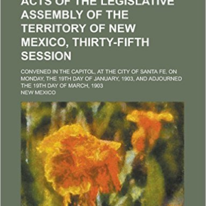 Acts of the Legislative Assembly of the Territory of New Mexico, Thirty-Fifth Session; Convened in the Capitol, at the City of Santa Fe, on Monday, the 19th Day of January, 1903, and Adjourned the 19th Day of March, 1903