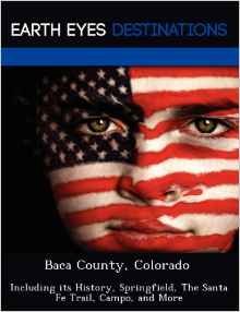 Baca County, Colorado: Including Its History, Springfield, the Santa Fe Trail, Campo, and More