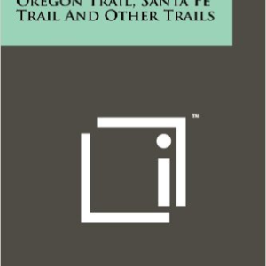 A History of the Oregon Trail, Santa Fe Trail and Other Trails