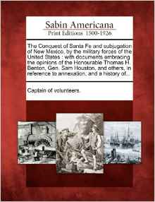 The Conquest of Santa Fe and Subjugation of New Mexico, by the Military Forces of the United States: With Documents Embracing the Opinions of the Honourable Thomas H. Benton, Gen. Sam Houston, and Others, in Reference to Annexation, and a History Of...