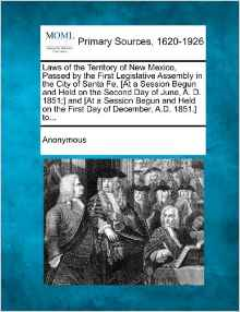 Laws of the Territory of New Mexico, Passed by the First Legislative Assembly in the City of Santa Fe, [At a Session Begun and Held on the Second Day of June, A. D. 1851;] and [At a Session Begun and Held on the First Day of December, A.D. 1851.] To...