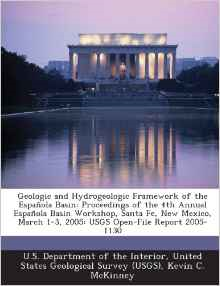 Geologic and Hydrogeologic Framework of the Espanola Basin: Proceedings of the 4th Annual Espanola Basin Workshop, Santa Fe, New Mexico, March 1-3, 2005: Usgs Open-File Report 2005-1130