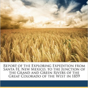 Report of the Exploring Expedition from Santa Fe, New Mexico, to the Junction of the Grand and Green Rivers of the Great Colorado of the West in 1859