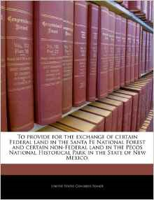 To Provide for the Exchange of Certain Federal Land in the Santa Fe National Forest and Certain Non-Federal Land in the Pecos National Historical Park in the State of New Mexico.