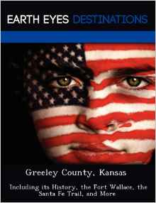 Greeley County, Kansas: Including Its History, the Fort Wallace, the Santa Fe Trail, and More