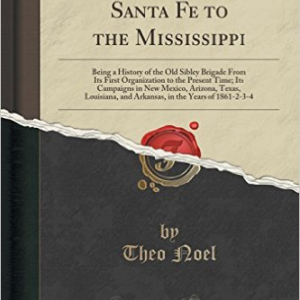 A Campaign from Santa Fe to the Mississippi: Being a History of the Old Sibley Brigade from Its First Organization to the Present Time; Its Campaigns in New Mexico, Arizona, Texas, Louisiana, and Arkansas, in the Years of 1861-2-3-4 (Classic Reprint)