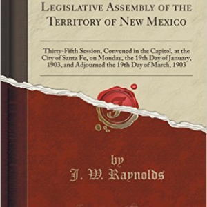 1903; Acts of the Legislative Assembly of the Territory of New Mexico: Thirty-Fifth Session, Convened in the Capitol, at the City of Santa Fe, on Monday, the 19th Day of January, 1903, and Adjourned the 19th Day of March, 1903 (Classic Reprint)