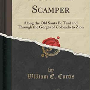 A Summer Scamper: Along the Old Santa Fe Trail and Through the Gorges of Colorado to Zion (Classic Reprint)